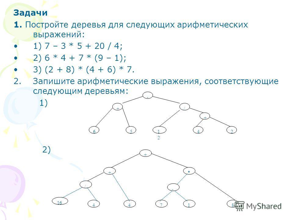 Задачи 1. Постройте деревья для следующих арифметических выражений: 1) 7 – 3 * 5 + 20 / 4; 2) 6 * 4 + 7 * (9 – 1); 3) (2 + 8) * (4 + 6) * 7. 2.Запишите арифметические выражения, соответствующие следующим деревьям: 1) 2) / + 1212 42 - + 65 + +* / 4 16