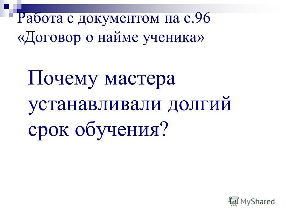Работа с документом на с.96 «Договор о найме ученика» Почему мастера устанавливали долгий срок обучения?