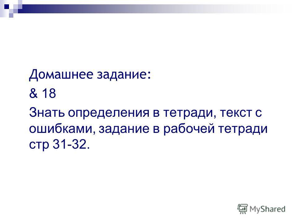 Домашнее задание: & 18 Знать определения в тетради, текст с ошибками, задание в рабочей тетради стр 31-32.