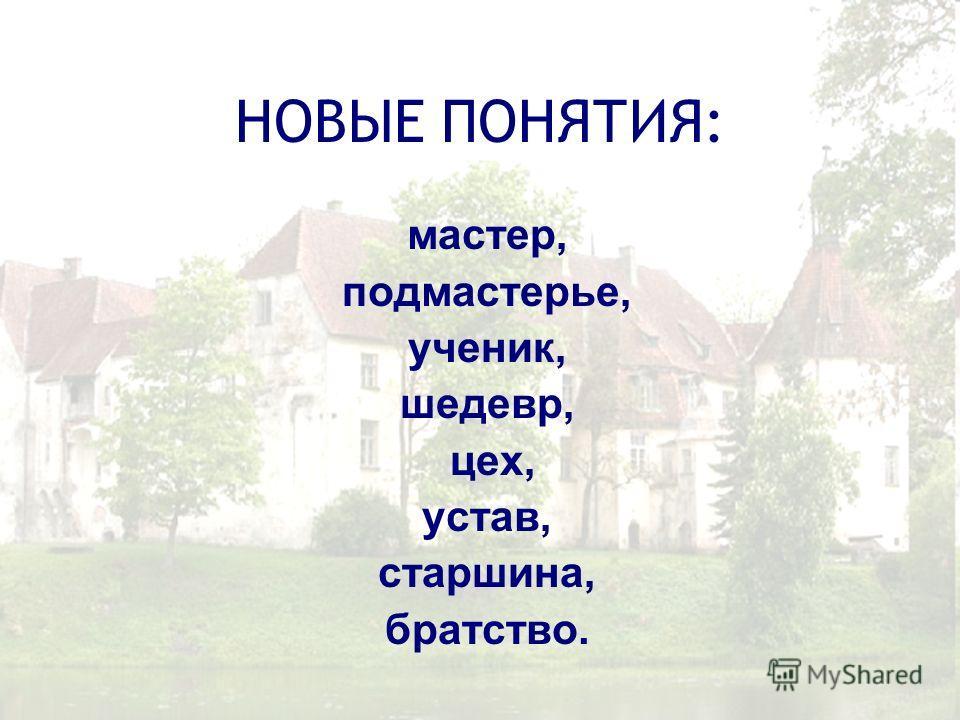 НОВЫЕ ПОНЯТИЯ: мастер, подмастерье, ученик, шедевр, цех, устав, старшина, братство.