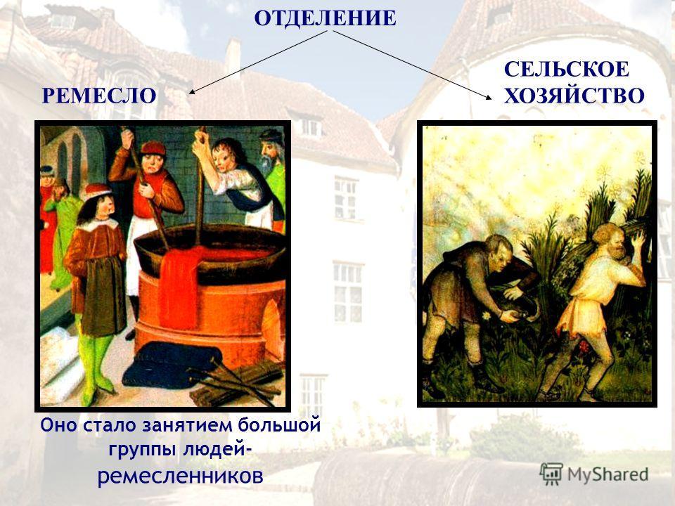 Оно стало занятием большой группы людей- ремесленников РЕМЕСЛО СЕЛЬСКОЕ ХОЗЯЙСТВО ОТДЕЛЕНИЕ