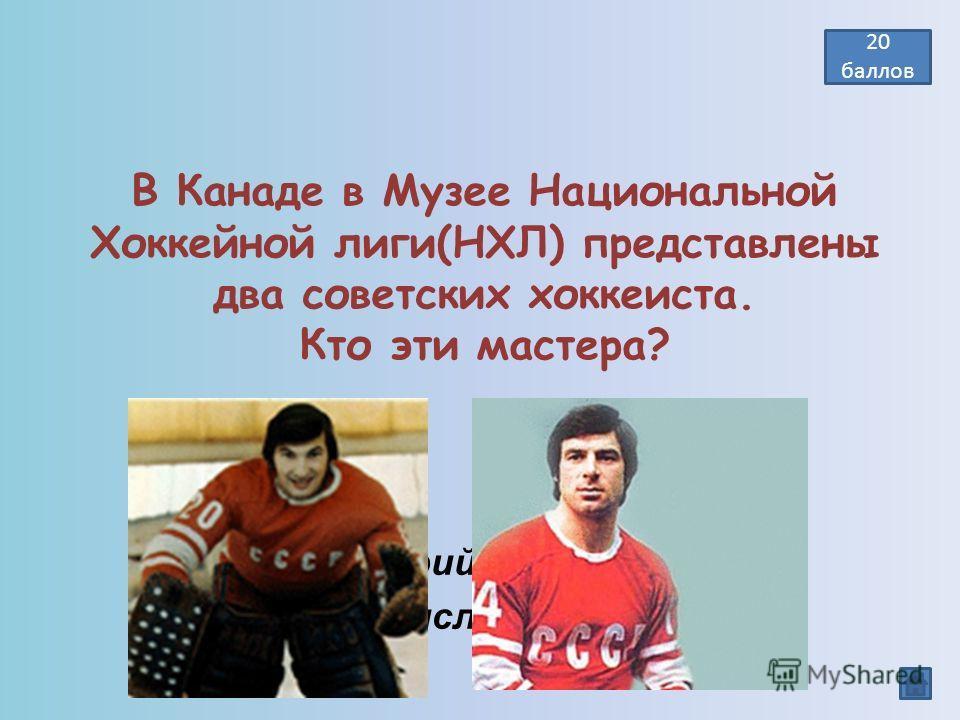В Канаде в Музее Национальной Хоккейной лиги(НХЛ) представлены два советских хоккеиста. Кто эти мастера? Валерий Харламов, Владислав Третьяк 20 баллов