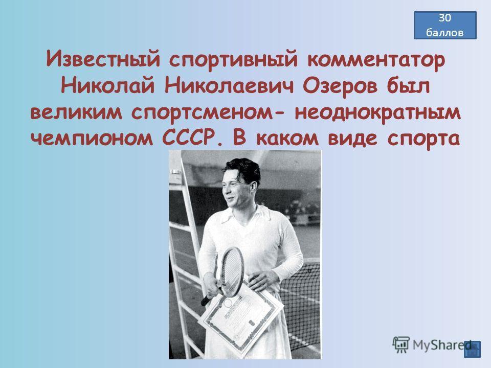 Известный спортивный комментатор Николай Николаевич Озеров был великим спортсменом- неоднократным чемпионом СССР. В каком виде спорта он выступал? Теннис 30 баллов