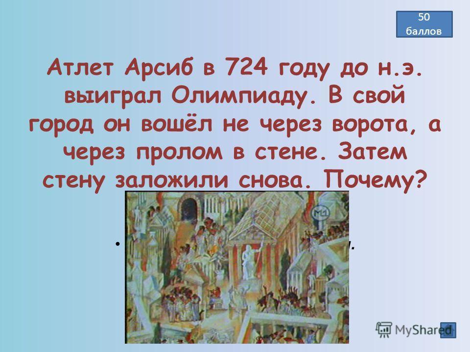 Атлет Арсиб в 724 году до н.э. выиграл Олимпиаду. В свой город он вошёл не через ворота, а через пролом в стене. Затем стену заложили снова. Почему? Победа вошла в город и навсегда останется там. 50 баллов