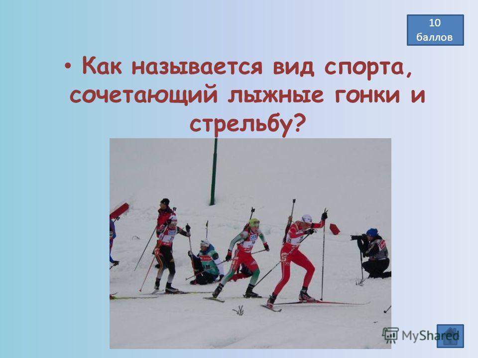 Как называется вид спорта, сочетающий лыжные гонки и стрельбу? Биатлон 10 баллов