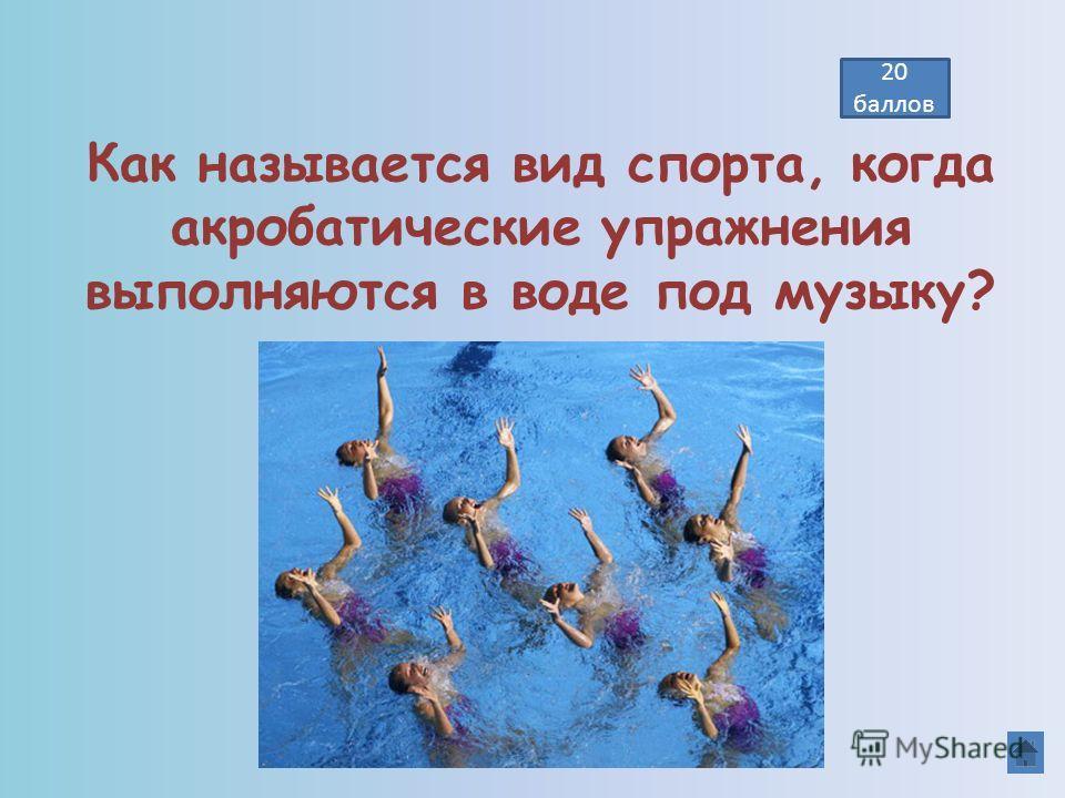 20 баллов Как называется вид спорта, когда акробатические упражнения выполняются в воде под музыку? СИНХРОННОЕ ПЛАВАНИЕ