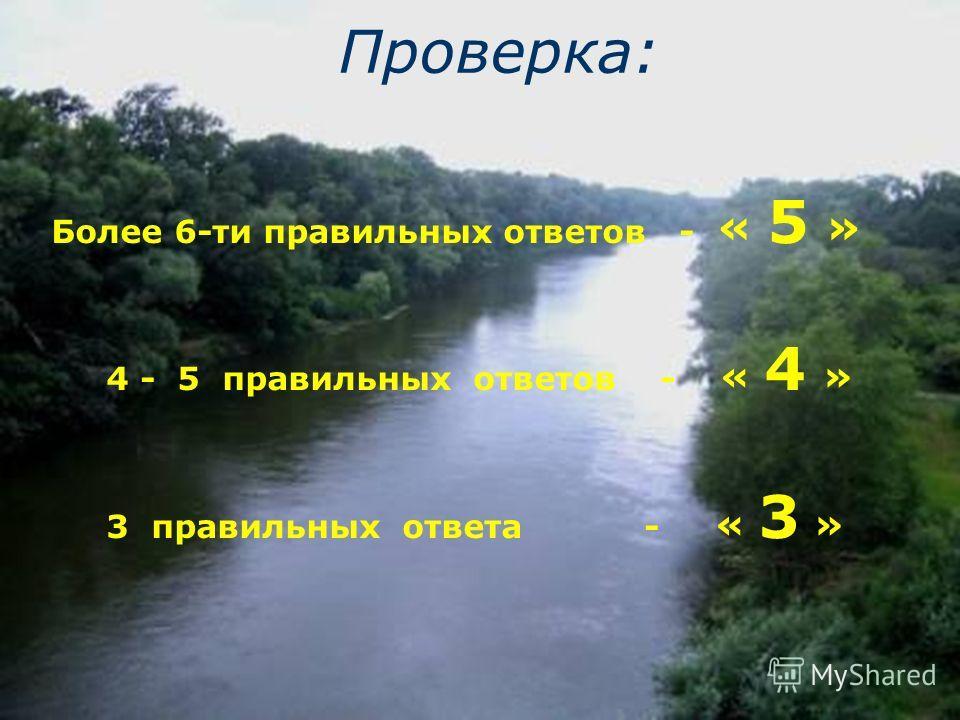 Проверка: Более 6-ти правильных ответов - « 5 » 4 - 5 правильных ответов - « 4 » 3 правильных ответа - « 3 »