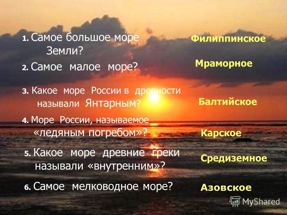 1. Самое большое море Земли? Филиппинское 2. Самое малое море? Мраморное 3. Какое море России в древности называли Янтарным ? Балтийское 4. Море России, называемое «ледяным погребом»? Карское 5. Какое море древние греки называли «внутренним»? Средизе