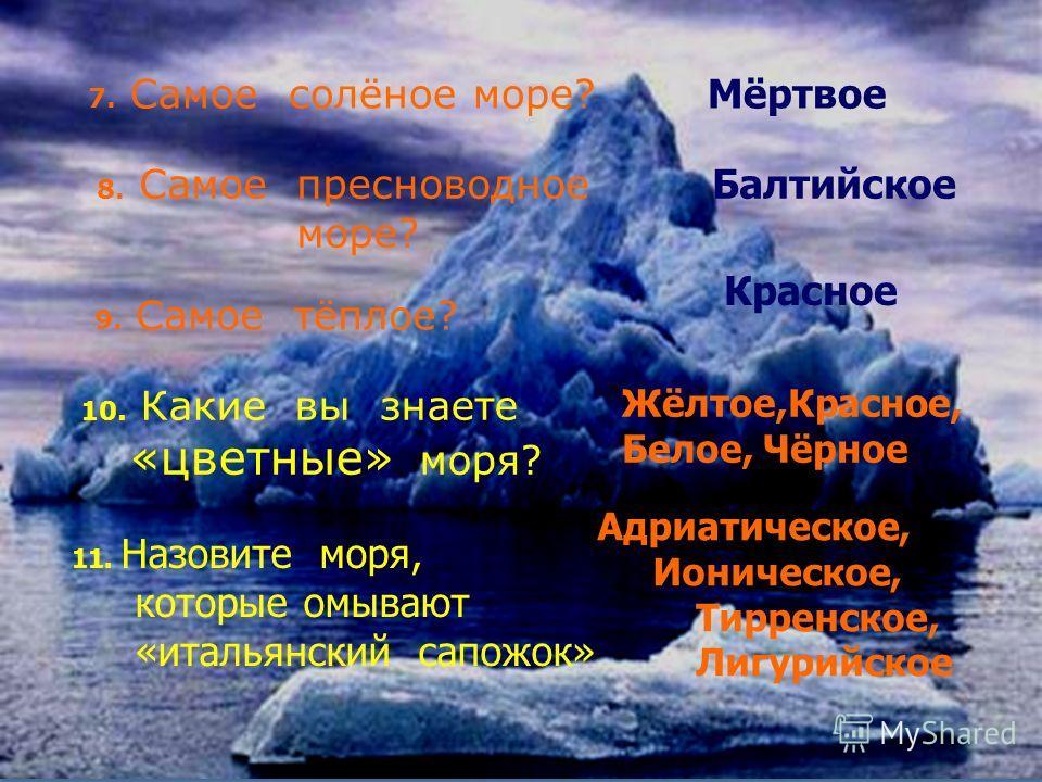 7. Самое солёное море? Мёртвое 8. Самое пресноводное море? Балтийское 9. Самое тёплое? Красное 10. Какие вы знаете «цветные» моря? Жёлтое,Красное, Белое, Чёрное 11. Назовите моря, которые омывают «итальянский сапожок» Адриатическое, Ионическое, Тирре