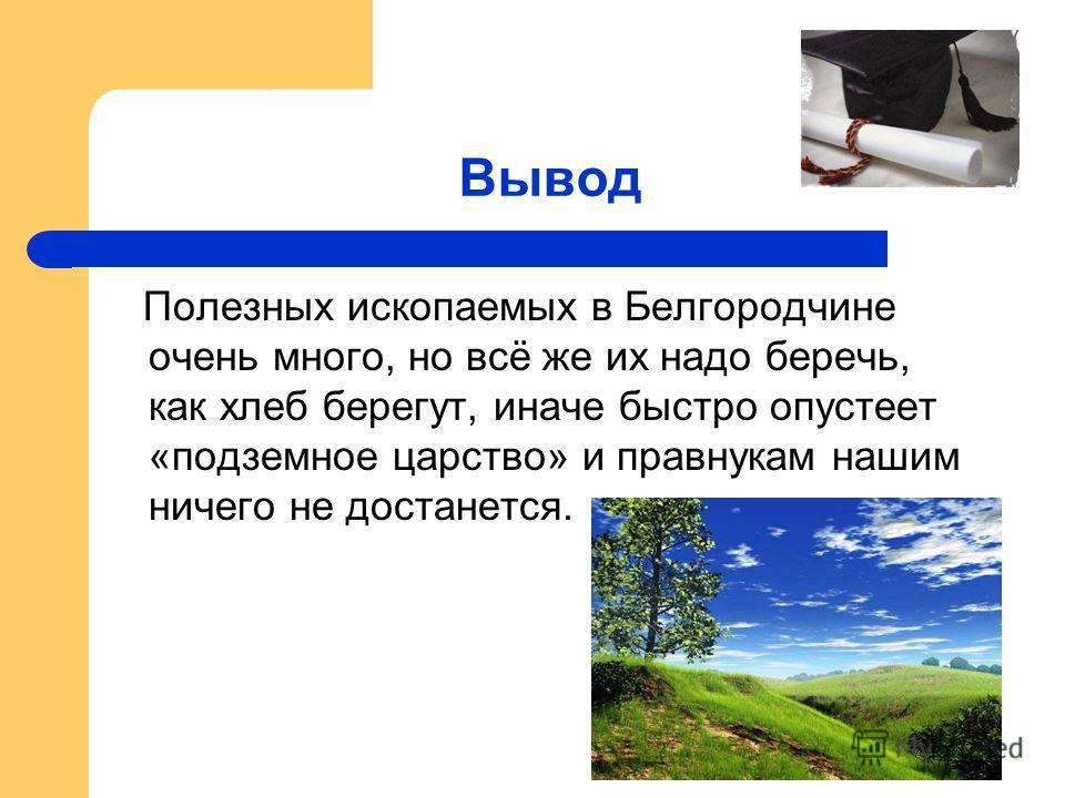 Вывод Полезных ископаемых в Белгородчине очень много, но всё же их надо беречь, как хлеб берегут, иначе быстро опустеет «подземное царство» и правнукам нашим ничего не достанется.