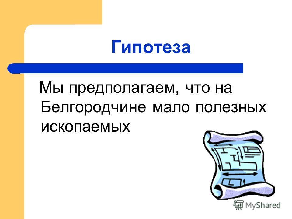 Гипотеза Мы предполагаем, что на Белгородчине мало полезных ископаемых