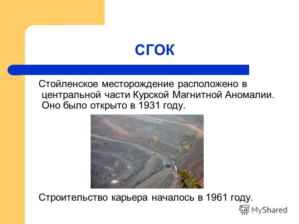 СГОК Стойленское месторождение расположено в центральной части Курской Магнитной Аномалии. Оно было открыто в 1931 году. Строительство карьера началось в 1961 году.