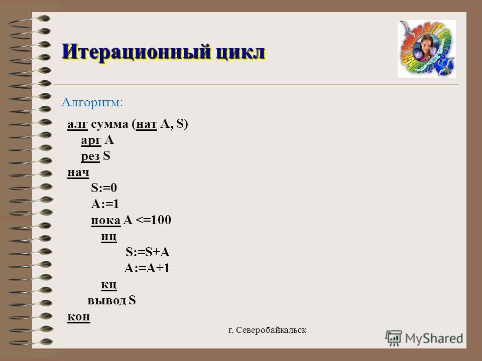 г. Северобайкальск Итерационный цикл Итерационный цикл Алгоритм: алг сумма (нат А, S) арг А рез S нач S:=0 А:=1 пока А