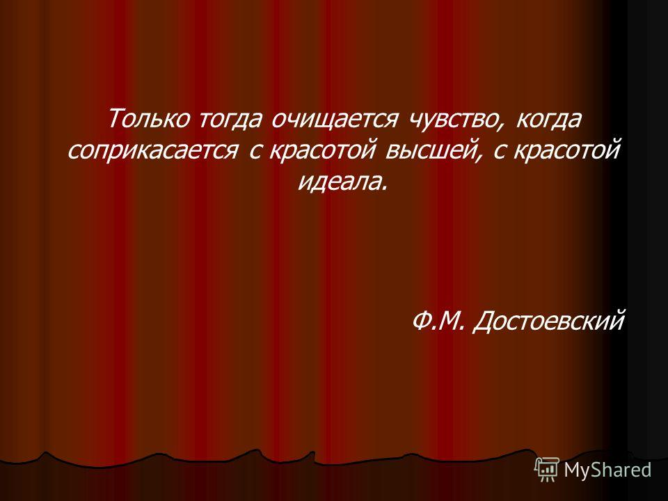 Только тогда очищается чувство, когда соприкасается с красотой высшей, с красотой идеала. Ф.М. Достоевский