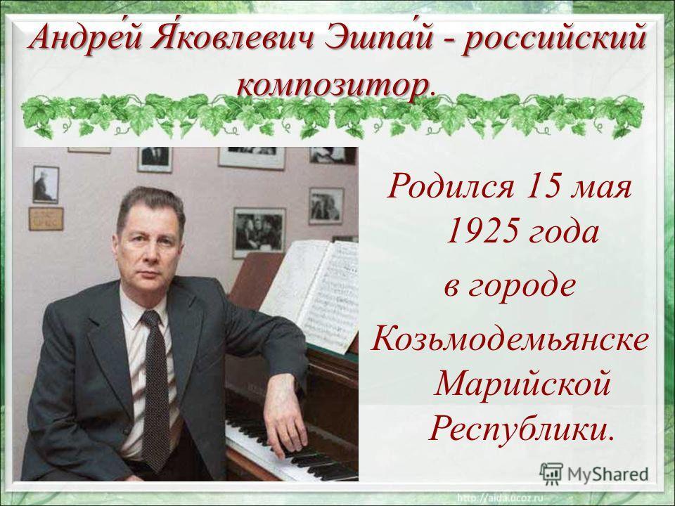 Андре́й Я́ковлевич Эшпа́й - российский композитор Андре́й Я́ковлевич Эшпа́й - российский композитор. Родился 15 мая 1925 года в городе Козьмодемьянске Марийской Республики.