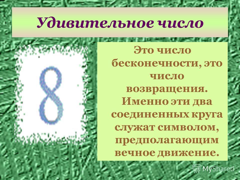 Удивительное число Это число бесконечности, это число возвращения. Именно эти два соединенных круга служат символом, предполагающим вечное движение.