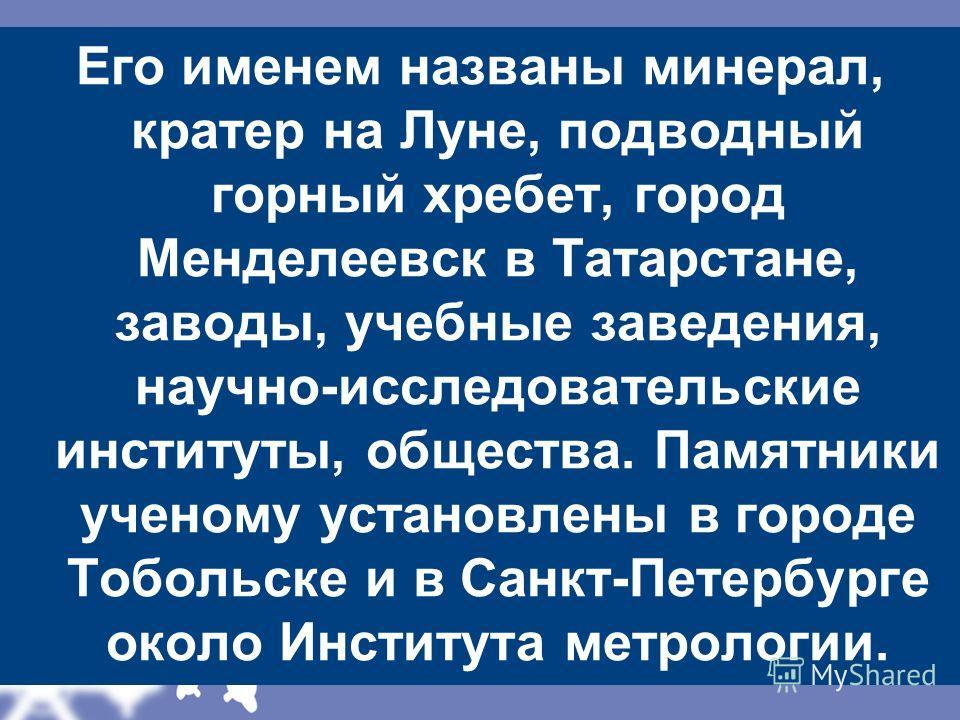 Его именем названы минерал, кратер на Луне, подводный горный хребет, город Менделеевск в Татарстане, заводы, учебные заведения, научно-исследовательские институты, общества. Памятники ученому установлены в городе Тобольске и в Санкт-Петербурге около