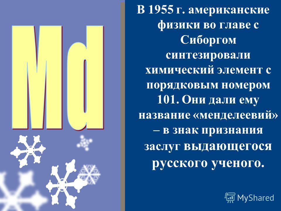 В 1955 г. американские физики во главе с Сиборгом синтезировали химический элемент с порядковым номером 101. Они дали ему название «менделеевий» – в знак признания заслуг выдающегося русского ученого.