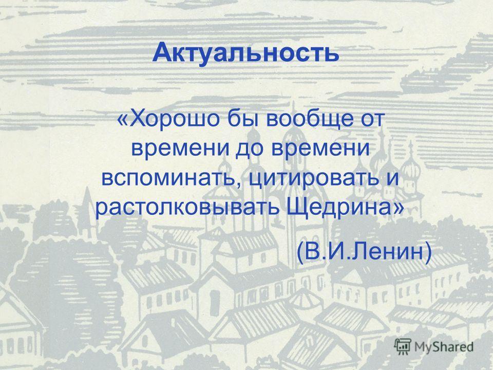 Актуальность «Хорошо бы вообще от времени до времени вспоминать, цитировать и растолковывать Щедрина» (В.И.Ленин)