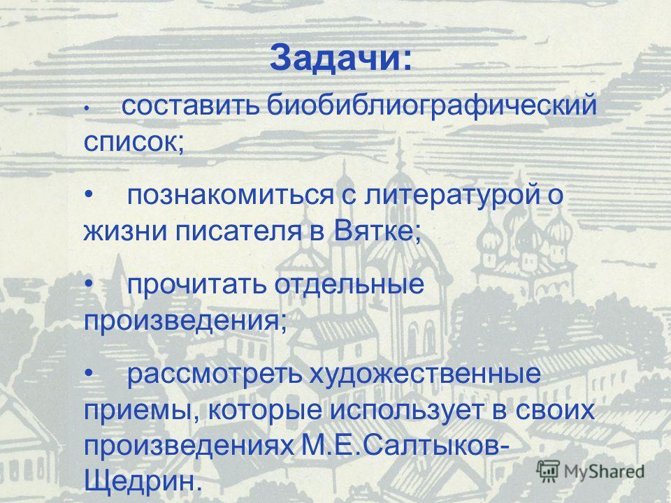Задачи: составить биобиблиографический список; познакомиться с литературой о жизни писателя в Вятке; прочитать отдельные произведения; рассмотреть художественные приемы, которые использует в своих произведениях М.Е.Салтыков- Щедрин.