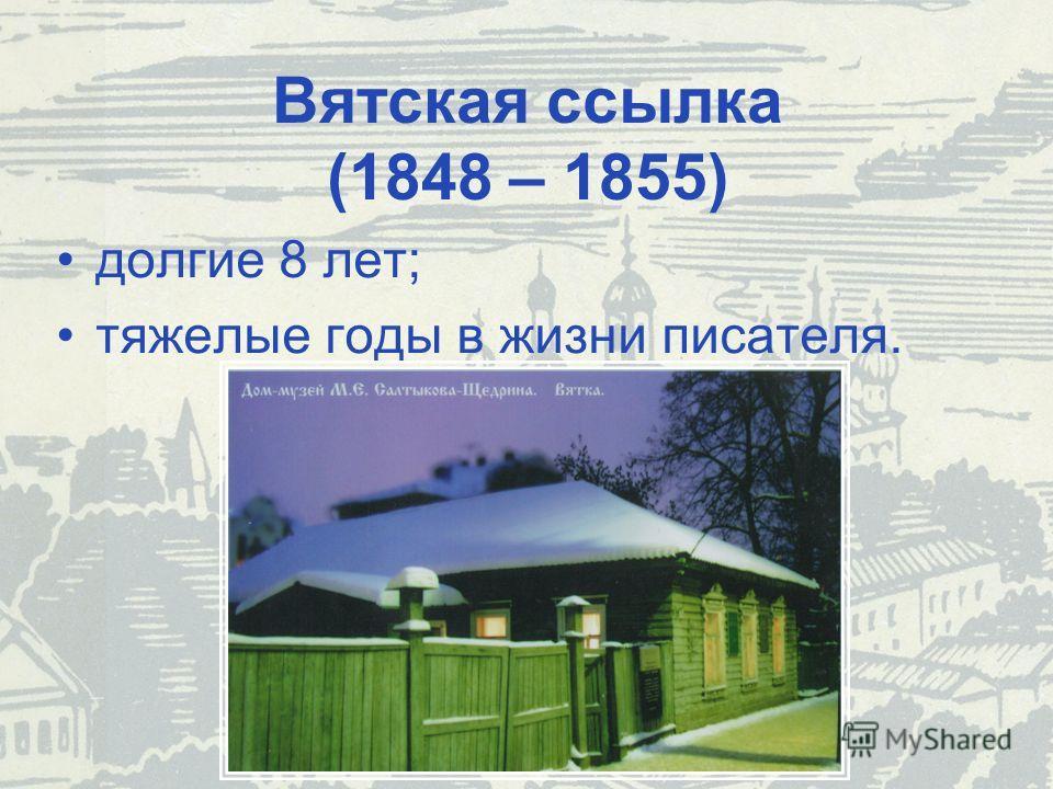 Вятская ссылка (1848 – 1855) долгие 8 лет; тяжелые годы в жизни писателя.