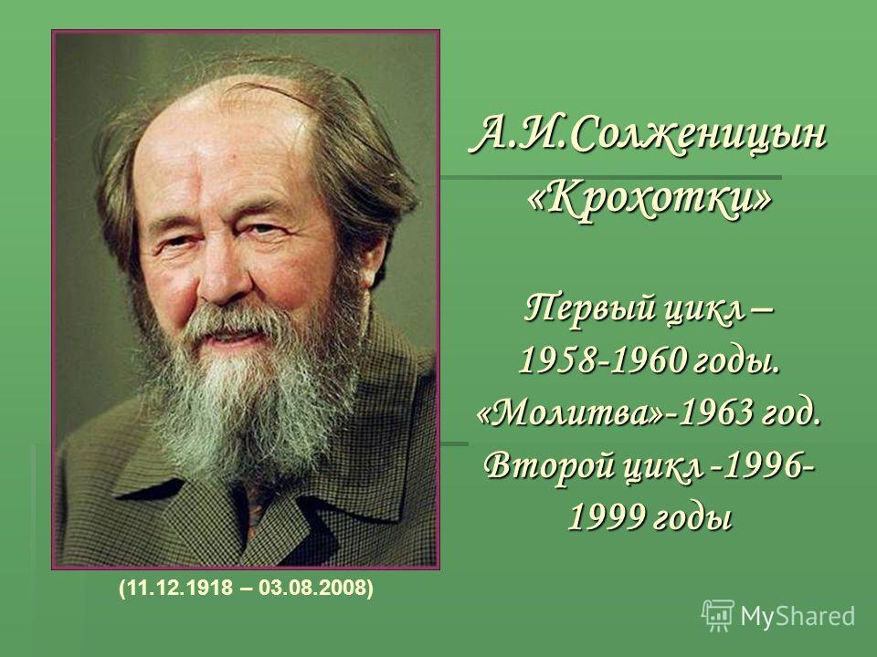 А.И.Солженицын «Крохотки» Первый цикл – 1958-1960 годы. «Молитва»-1963 год. Второй цикл -1996- 1999 годы (11.12.1918 – 03.08.2008)