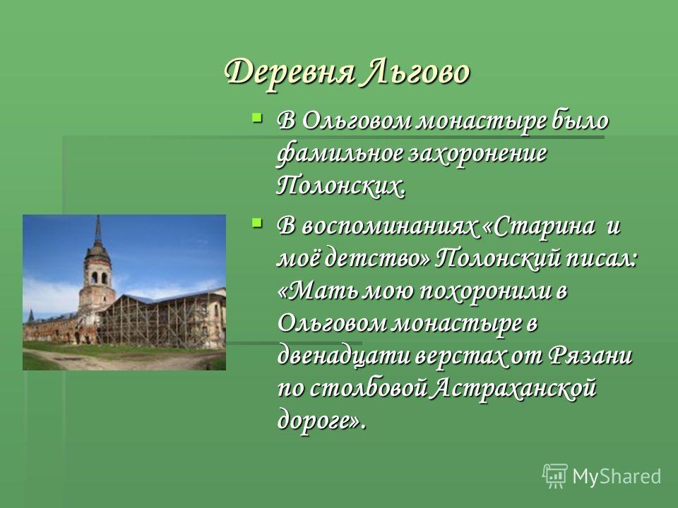 Деревня Льгово В Ольговом монастыре было фамильное захоронение Полонских. В Ольговом монастыре было фамильное захоронение Полонских. В воспоминаниях «Старина и моё детство» Полонский писал: «Мать мою похоронили в Ольговом монастыре в двенадцати верст