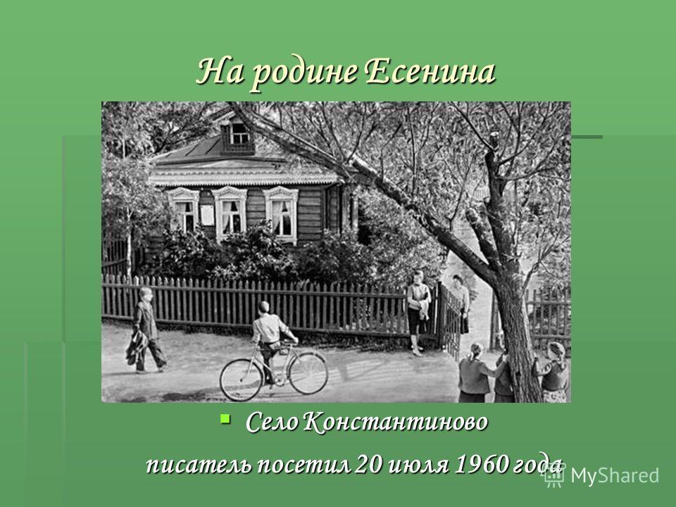 На родине Есенина Село Константиново Село Константиново писатель посетил 20 июля 1960 года Здесь Алексан др Исаевич был 20 июля 1960 года.