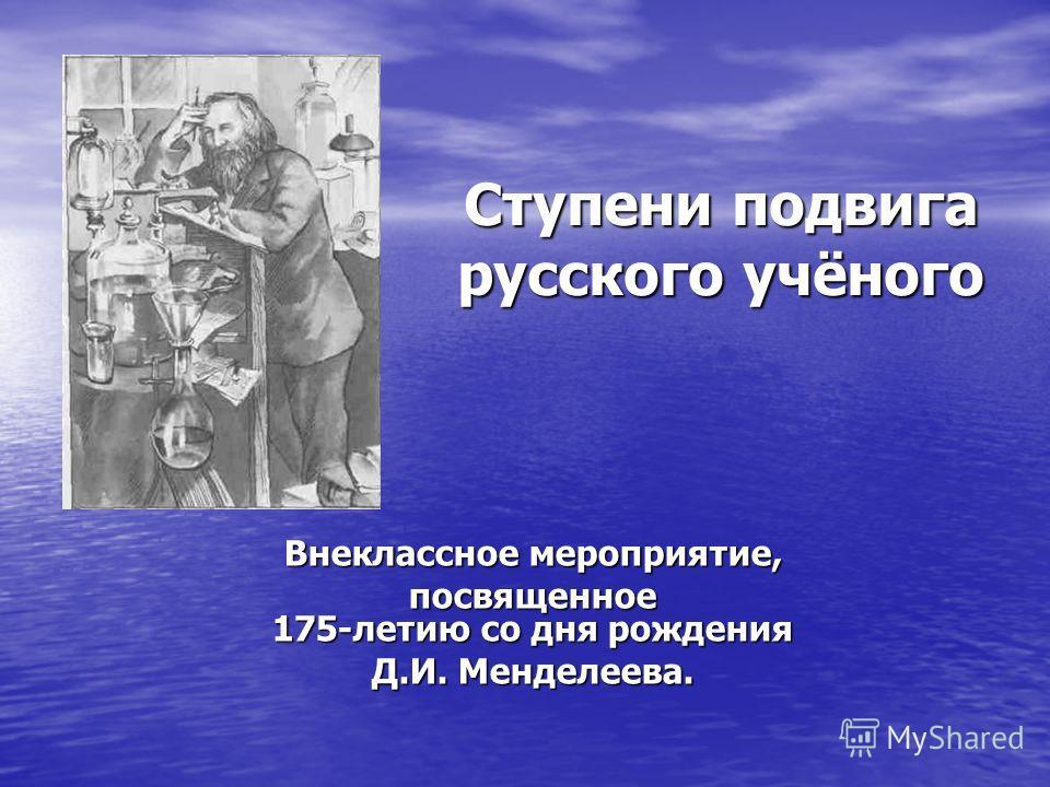 Ступени подвига русского учёного Внеклассное мероприятие, посвященное 175-летию со дня рождения Д.И. Менделеева.