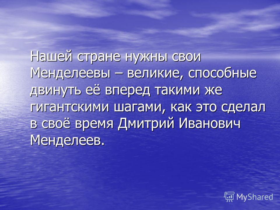 Нашей стране нужны свои Менделеевы – великие, способные двинуть её вперед такими же гигантскими шагами, как это сделал в своё время Дмитрий Иванович Менделеев.