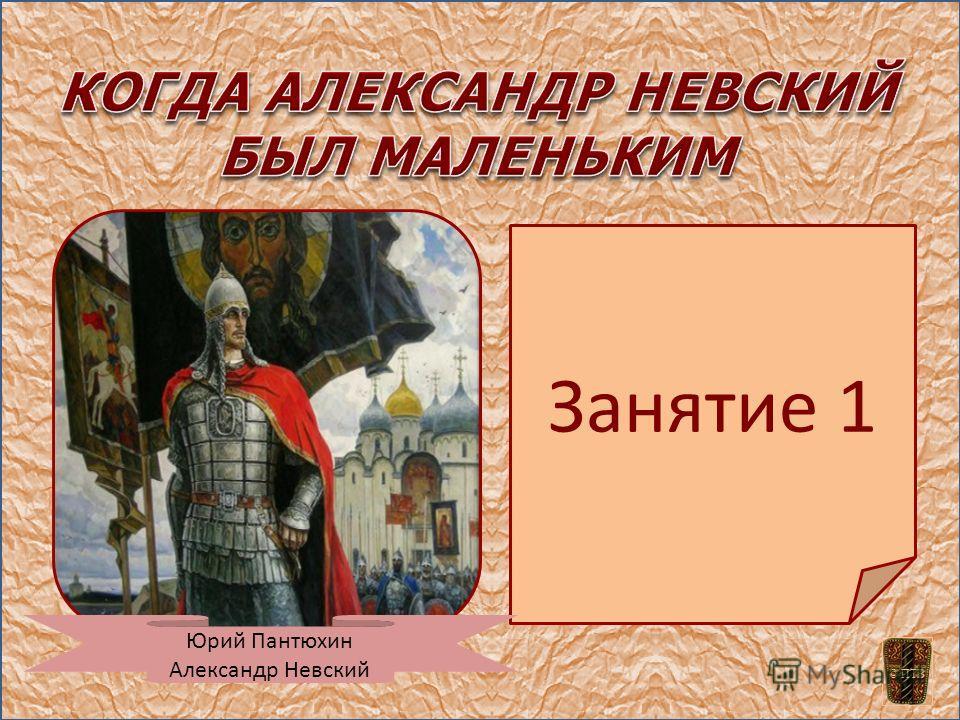 Занятие 1 Юрий Пантюхин Александр Невский © ПТВ