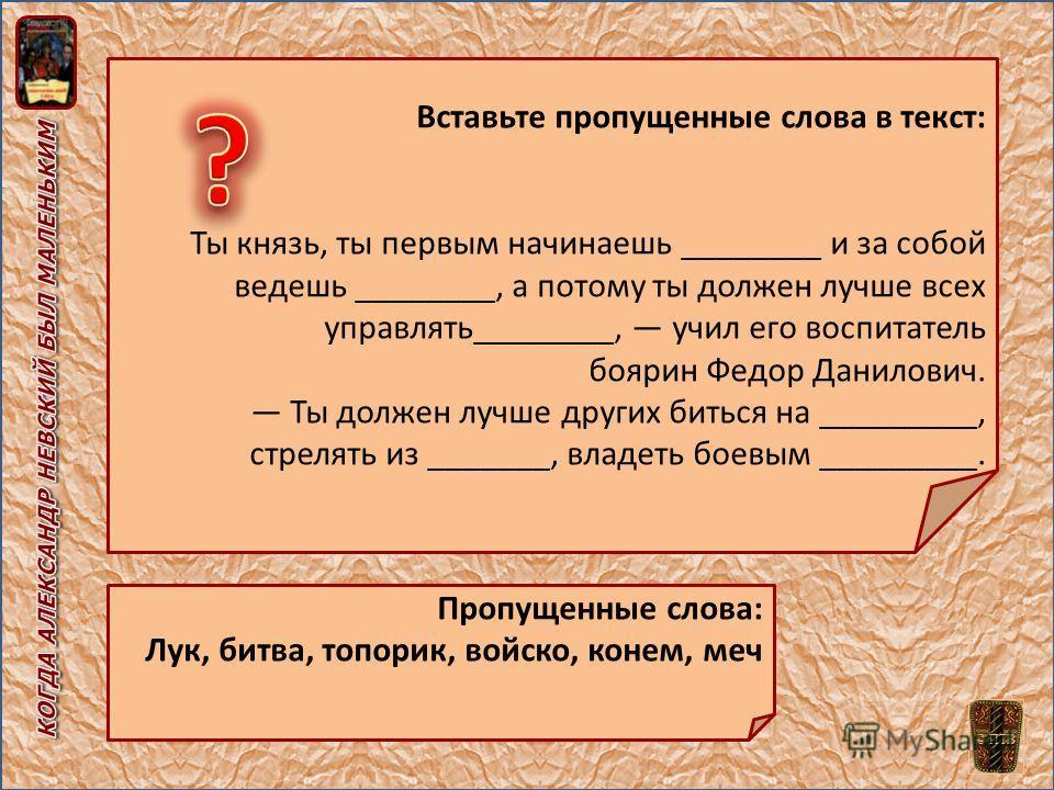 Вставьте пропущенные слова в текст: Ты князь, ты первым начинаешь ________ и за собой ведешь ________, а потому ты должен лучше всех управлять________, учил его воспитатель боярин Федор Данилович. Ты должен лучше других биться на _________, стрелять