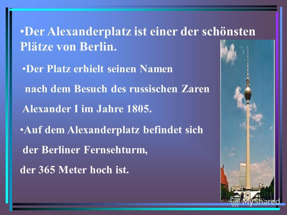 Der Alexanderplatz ist einer der schönsten Plätze von Berlin. Der Platz erhielt seinen Namen nach dem Besuch des russischen Zaren Alexander I im Jahre 1805. Auf dem Alexanderplatz befindet sich der Berliner Fernsehturm, der 365 Meter hoch ist.