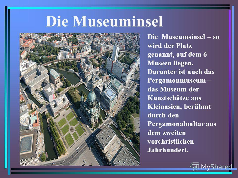 Die Museuminsel Die Museumsinsel – so wird der Platz genannt, auf dem 6 Museen liegen. Darunter ist auch das Pergamonmuseum – das Museum der Kunstschätze aus Kleinasien, berühmt durch den Pergamonalnaltar aus dem zweiten vorchristlichen Jahrhundert.
