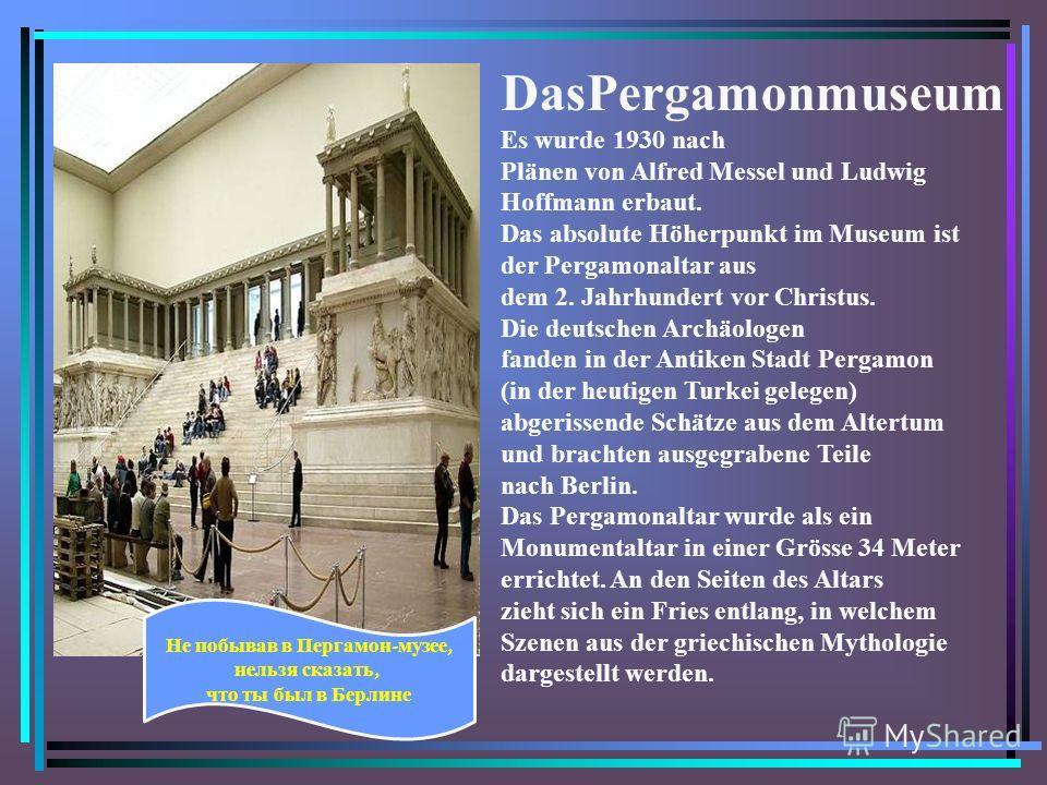DasPergamonmuseum Es wurde 1930 nach Plänen von Alfred Messel und Ludwig Hoffmann erbaut. Das absolute Höherpunkt im Museum ist der Pergamonaltar aus dem 2. Jahrhundert vor Christus. Die deutschen Archäologen fanden in der Antiken Stadt Pergamon (in