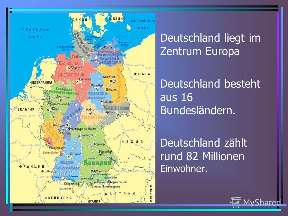 Deutschland liegt im Zentrum Europa Deutschland besteht aus 16 Bundesländern. Deutschland zählt rund 82 Millionen Einwohner.