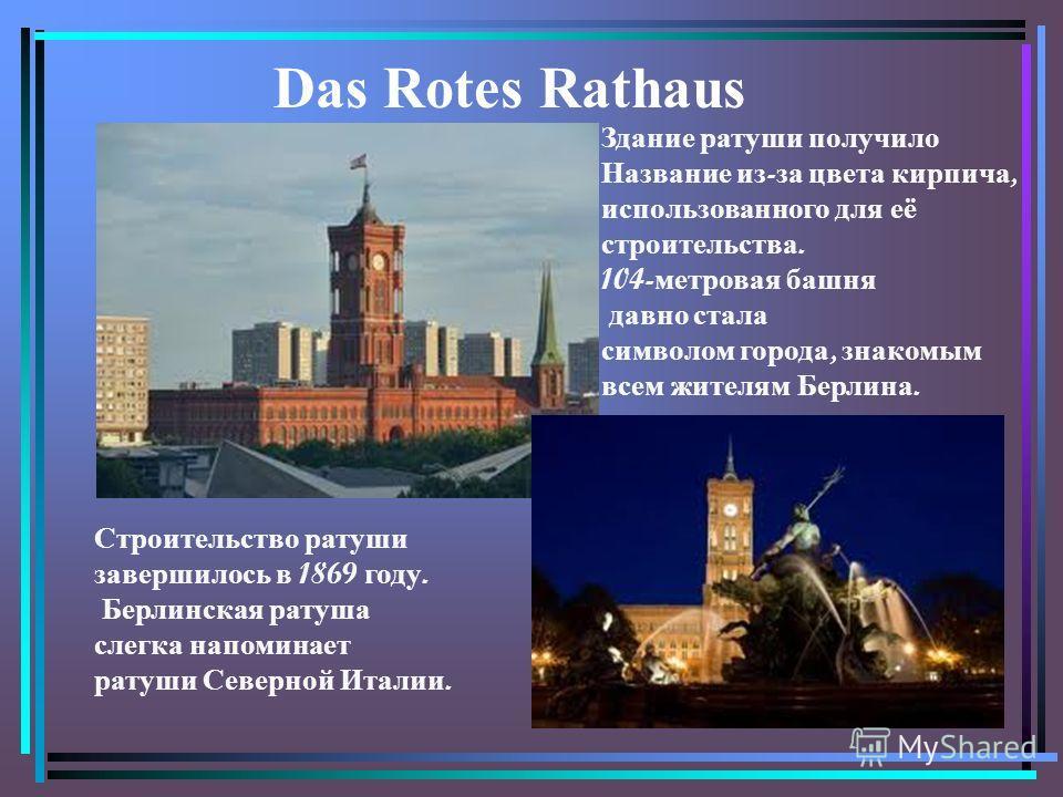 Das Rotes Rathaus Строительство ратуши завершилось в 1869 году. Берлинская ратуша слегка напоминает ратуши Северной Италии. Здание ратуши получило Название из - за цвета кирпича, использованного для её строительства. 104- метровая башня давно стала с