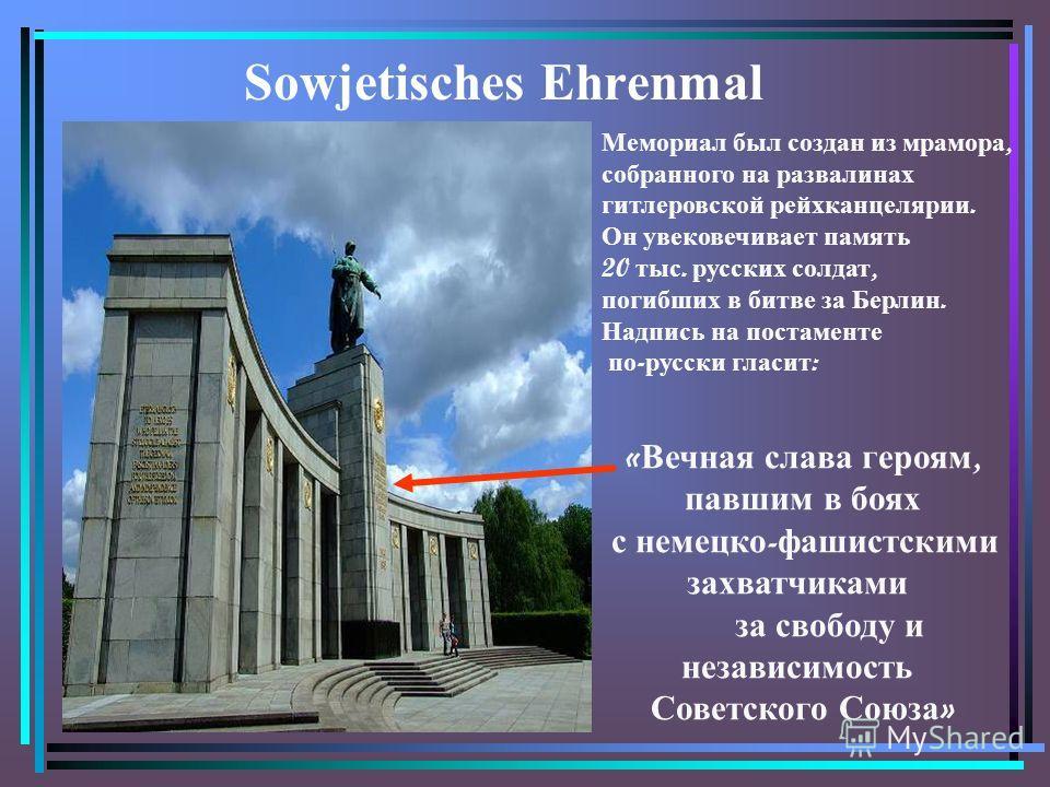 Sowjetisches Ehrenmal Мемориал был создан из мрамора, собранного на развалинах гитлеровской рейхканцелярии. Он увековечивает память 20 тыс. русских солдат, погибших в битве за Берлин. Надпись на постаменте по - русски гласит : « Вечная слава героям,