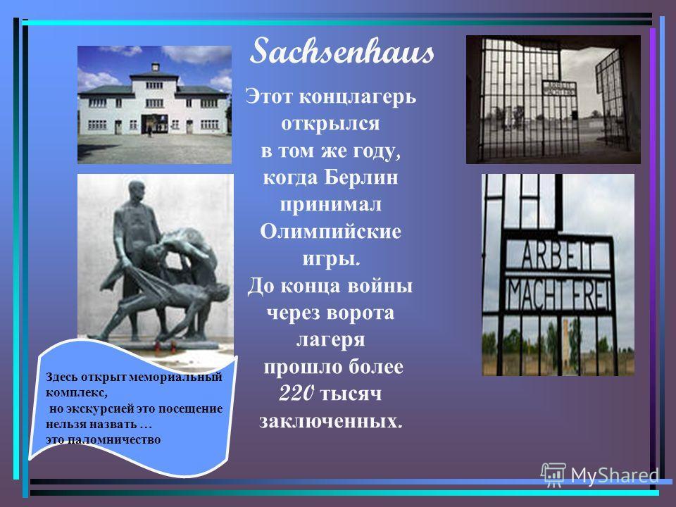 Sachsenhaus Этот концлагерь открылся в том же году, когда Берлин принимал Олимпийские игры. До конца войны через ворота лагеря прошло более 220 тысяч заключенных. Здесь открыт мемориальный комплекс, но экскурсией это посещение нельзя назвать … это па