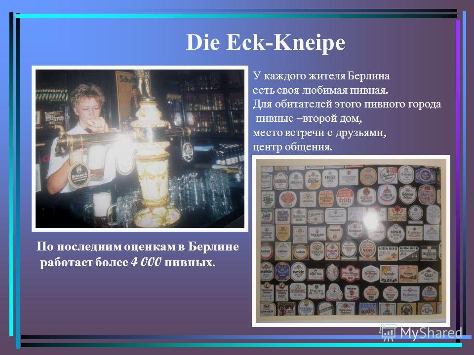 У каждого жителя Берлина есть своя любимая пивная. Для обитателей этого пивного города пивные – второй дом, место встречи с друзьями, центр общения. Die Eck-Kneipe По последним оценкам в Берлине работает более 4 000 пивных.