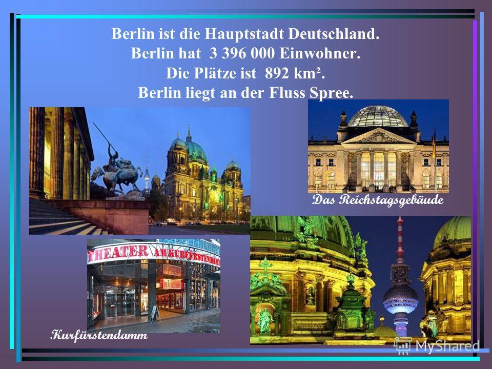 Berlin ist die Hauptstadt Deutschland. Berlin hat 3 396 000 Einwohner. Die Plätze ist 892 km². Berlin liegt an der Fluss Spree. Kurfürstendamm Das Reichstagsgebäude