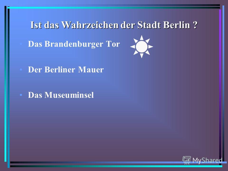 Ist das Wahrzeichen der Stadt Berlin ? Das Brandenburger Tor Der Berliner Mauer Das Museuminsel