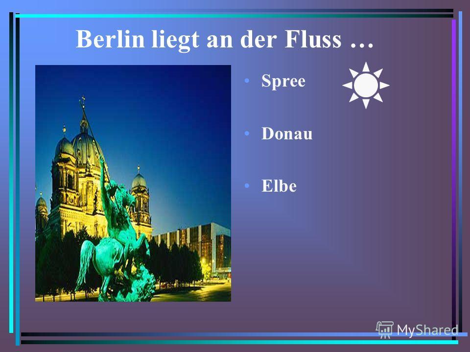 Berlin liegt an der Fluss … Spree Donau Elbe