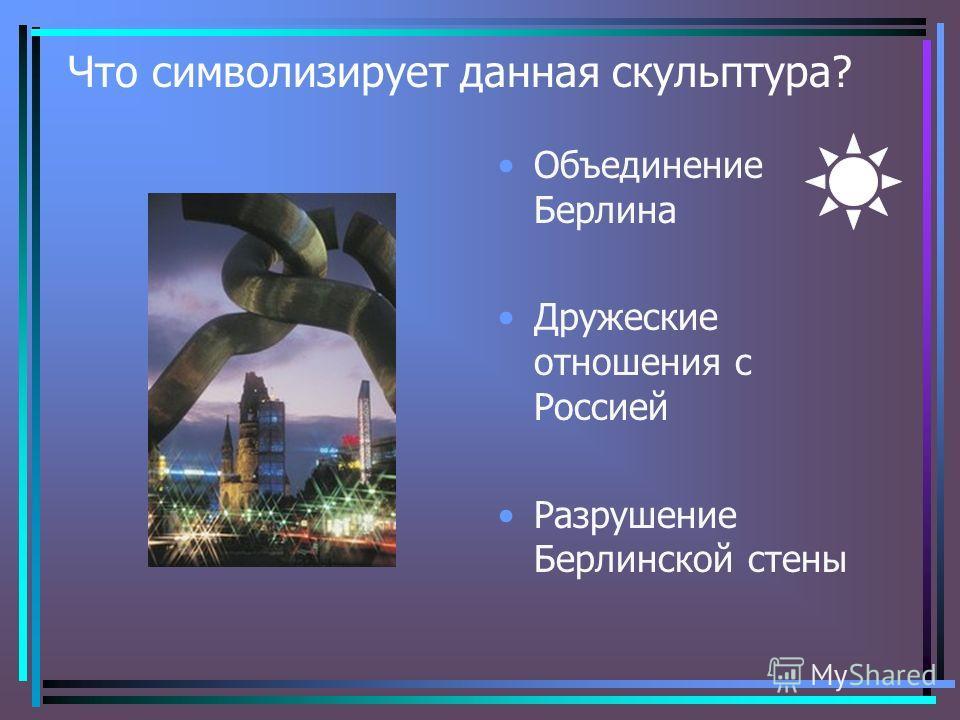 Что символизирует данная скульптура? Объединение Берлина Дружеские отношения с Россией Разрушение Берлинской стены