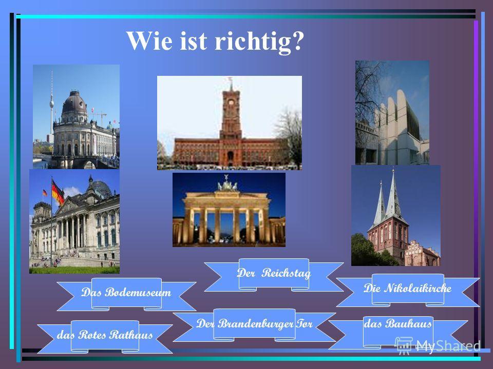 Wie ist richtig? das Rotes Rathaus Der Brandenburger Tor Das Bodemuseum das Bauhaus Der Reichstag Die Nikolaikirche