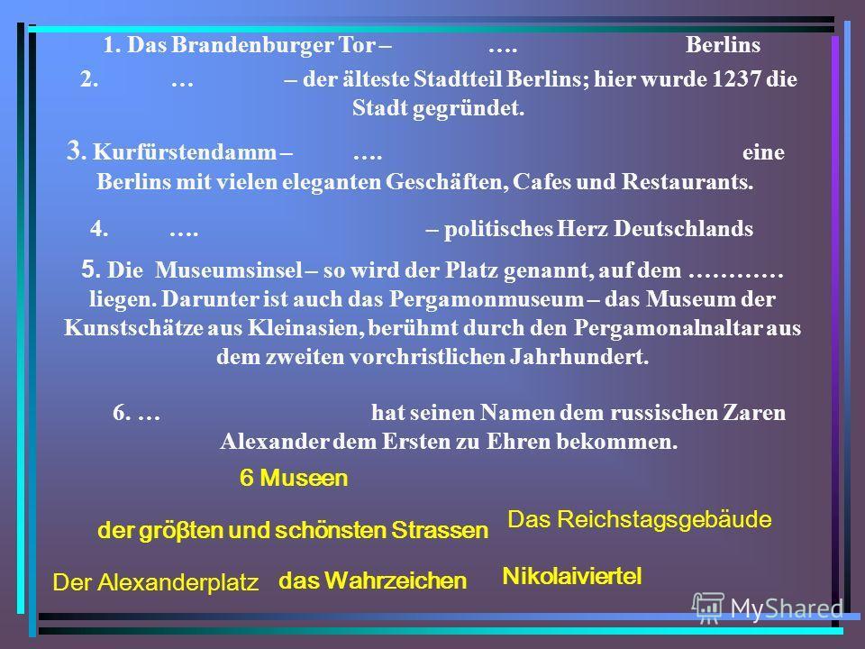 1. Das Brandenburger Tor – …. Berlins 4. …. – politisches Herz Deutschlands 6. … hat seinen Namen dem russischen Zaren Alexander dem Ersten zu Ehren bekommen. 2. … – der älteste Stadtteil Berlins; hier wurde 1237 die Stadt gegründet. 3. Kurfürstendam