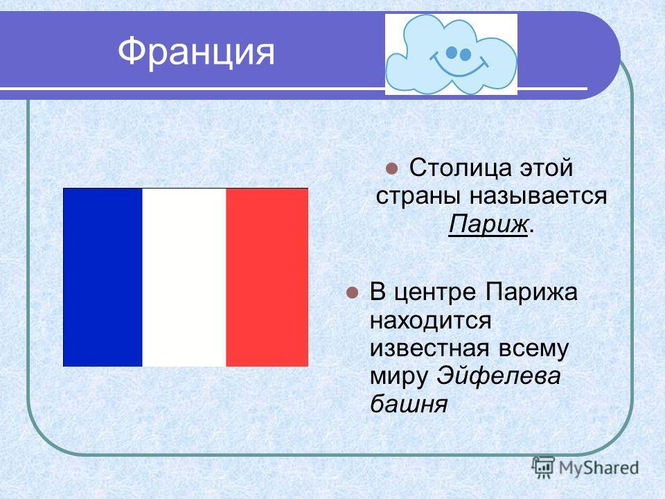 Франция Столица этой страны называется Париж. В центре Парижа находится известная всему миру Эйфелева башня