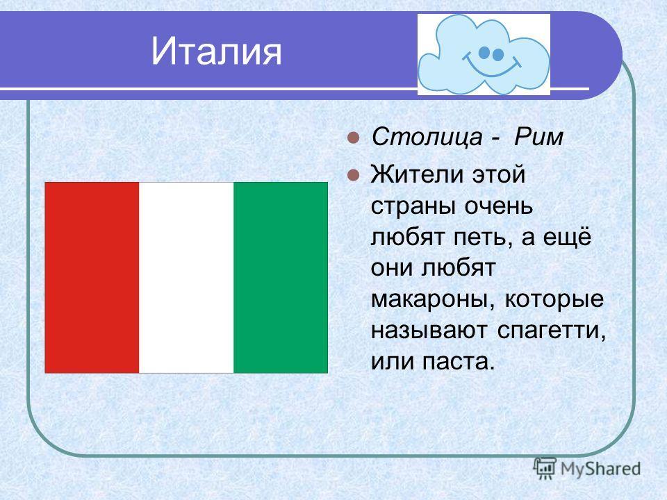 Италия Столица - Рим Жители этой страны очень любят петь, а ещё они любят макароны, которые называют спагетти, или паста.