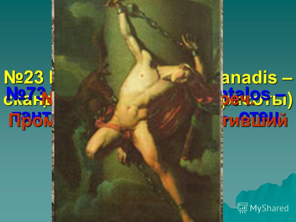 23 Ванадий (в честь Vanadis – скандинавской богини красоты) 73 Тантал (от греч. Tantalos – тантал, лидийский царь, отец Ниобеи) 61 Прометий (от греч. Прометей – герой, похитивший огонь у богов)
