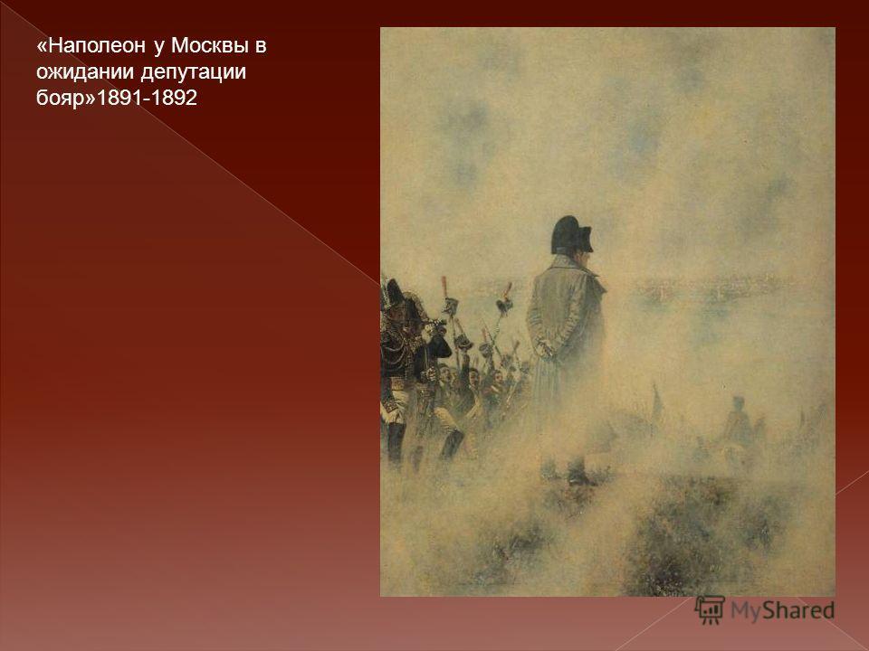 «Наполеон у Москвы в ожидании депутации бояр»1891-1892